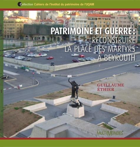 Guillaume Ethier - Patrimoine et guerre : reconstruire la place des martyrs à Beyrouth.