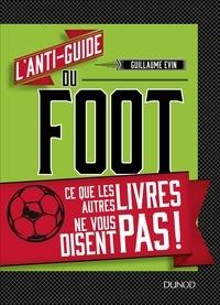 Guillaume Evin - L'anti-guide du foot - Ce que les autres livres ne vous disent pas !.