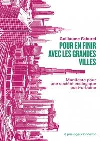 Guillaume Faburel - Pour en finir avec les grandes villes - Manifeste pour une société écologique post-urbaine.
