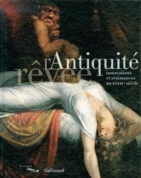 Guillaume Faroult et Christophe Leribault - L'Antiquité rêvée - Innovations et résistances au XVIIIe siècle.