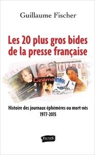 Guillaume Fischer - Les 20 plus gros bides de la presse française - Histoire des journaux éphémères ou mort-nés 1977-2015.