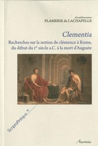 Guillaume Flamerie de Lachapelle - Clementia - Recherches sur la notion de clémence à Rome, du début du Ier siècle a.C. à la mort d'Auguste.