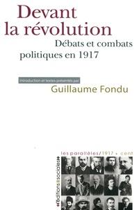 Guillaume Fondu - Devant la révolution - Débats et combats politiques en 1917.