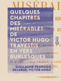 Guillaume-François Delarue et Victor Hugo - Quelques chapitres des Misérables de Victor Hugo travestis en vers burlesques.