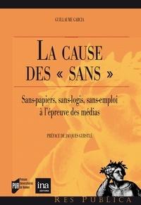 """Guillaume Garcia - La cause des """"sans"""" - Sans-papiers, sans-logis, sans-emploi : l'épreuve des médias."""