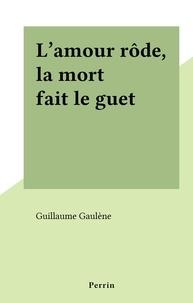 Guillaume Gaulene - L'amour rôde, la mort fait le guet.