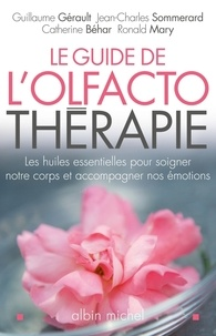 Guillaume Gérault et Jean-Charles Sommerard - Le guide de l'olfactothérapie - Les huiles essentielles pour soigner notre corps et accompagner nos émotions.