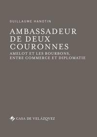 Guillaume Hanotin - Ambassadeur de deux couronnes - Amelot et les Bourbons, entre commerce et diplomatie.
