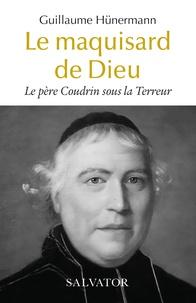 Guillaume Hünermann - Le père Coudrin sous la Terreur - Le maquisard de Dieu.