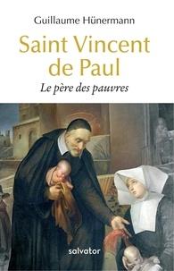 Guillaume Hunermann - Saint Vincent de Paul, le père des pauvres.