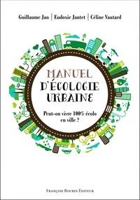 Guillaume Jan et Eudoxie Jantet - Manuel d'écologie urbaine - Peut-on vivre 100% écolo en ville ?.