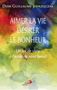 Guillaume Jedrzejczak - Aimer la vie, désirer le bonheur - Un art de vivre à l'école de saint Benoît.