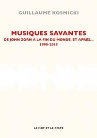 Guillaume Kosmicki - Musiques savantes - De John Zorn à la fin du monde, et après... 1990-2015.