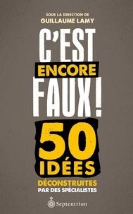 Guillaume Lamy - C'est encore faux ! - 50 idées déconstruites par des spécialistes.