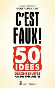 Guillaume Lamy - C'est faux ! - 50 idées déconstruites par des spécialistes.