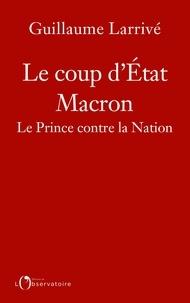 Guillaume Larrivé - Le coup d'état Macron - Le Prince contre la Nation.