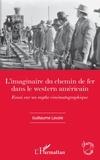 Guillaume Lavoie - L'imaginaire du chemin de fer dans le western américain - Essai sur un mythe cinématographique.