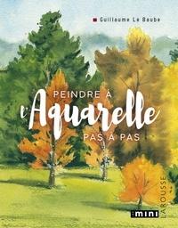 Guillaume Le Baube - Peindre à l'aquarelle pas-à-pas.