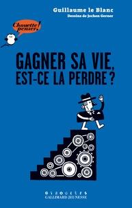 Guillaume Le Blanc - Gagner sa vie, est-ce la perdre ?.