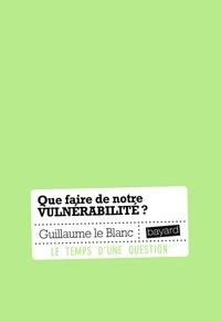 Guillaume Le Blanc - Que faire de notre vulnérabilité ?.