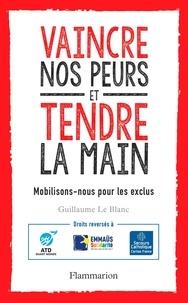 Guillaume Le Blanc - Vaincre nos peurs et tendre la main - Mobilisons-nous pour les exclus !.