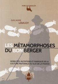 Guillaume Lebaudy - Les métamorphoses du bon berger - Mobilités, mutations et fabrique de la culture pastorale du Sud de la France.
