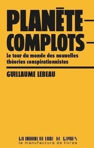 Guillaume Lebeau - Planète complots - Le tour du monde des nouvelles théories conspirationnistes.