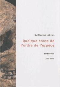 Guillaume Lebrun - Quelque chose de l'ordre de l'espèce.