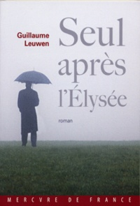 Guillaume Leuwen - Seul après l'Elysée - Journal fictif (juin 2007-janvier 2008).
