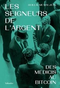 Guillaume Maujean - Les seigneurs de l'argent - Des Médicis au Bitcoin.