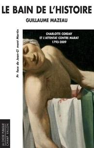 Guillaume Mazeau - Le bain de l'histoire - Charlotte Corday et l'attentat contre Marat 1793-2009.