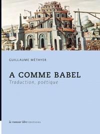Guillaume Métayer - A comme Babel - Traduction, poétique.