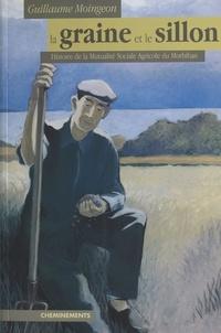 Guillaume Moingeon - La Graine et le Sillon : Histoire de la Mutualité sociale agricole du Morbihan.