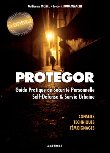 Guillaume Morel et Frédéric Bouammache - Protegor - Guide pratique de sécurité personnelle, self-défense et survie urbaine.