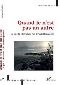 Guillaume Paugam - Quand Je n'est pas un autre - Ce que la littérature fait à l'autobiographie.