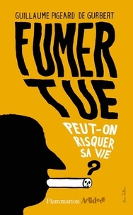 Guillaume Pigeard de Gurbert - Fumer tue - Peut-on risquer sa vie ?.