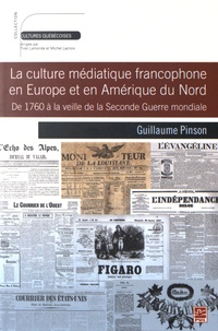 Guillaume Pinson - La culture médiatique francophone en Europe et en Amérique du Nord - De 1760 à la veille de la Seconde Guerre mondiale.