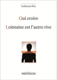 Guillaume Poix - Qui croire ; Lointaine est l'autre rive.