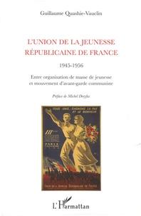 Guillaume Quashie-Vauclin - L'union de la jeunesse républicaine de France, 1945-1956 - Entre organisation de masse de jeunesse et mouvement d'avant-garde communiste.