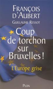 Guillaume Ressot et François d' Aubert - Coup de torchon sur Bruxelles ! - L'Europe grise.