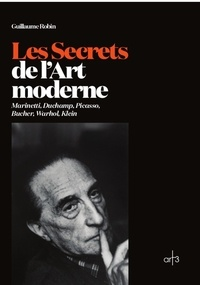 Guillaume Robin - Les Secrets de l'Art moderne - Marinetti, Duchamp, Picasso, Bucher, Warhol, Klein.