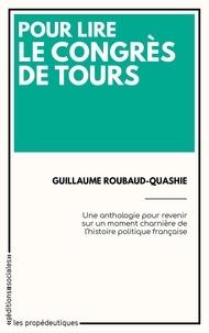 Guillaume Roubaud-Quashie - Pour lire le Congrès de Tours - Une anthologie pour revenir sur un moment charnière de l'histoire politique française.