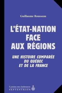 Guillaume Rousseau - État-nation face aux régions (L') - Une histoire comparée du Québec et de la France.