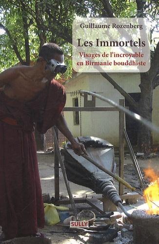 Guillaume Rozenberg - Les Immortels - Visages de l'incroyable en Birmanie bouddhiste.
