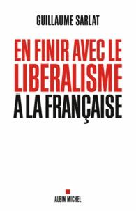 Guillaume Sarlat - En finir avec le libéralisme à la française.
