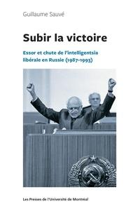 Guillaume Sauvé - Subir la victoire - Essor et chute de l'intelligentsia libérale en Russie (1987-1993).