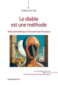 Guillaume Sire - Le diable est une méthode - Petit traité d'éthique à l'encontre des pharisiens.