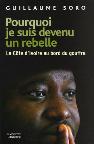 Guillaume Soro - Pourquoi je suis devenu un rebelle - La Côte d'Ivoire au bord du gouffre.