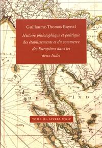 Guillaume-Thomas Raynal - Histoire philosophique et politique des établissements et du commerce des Européens dans les deux Indes - Tome 3, Livres X-XIV.