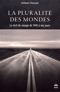 Guillaume Thouroude - La pluralité des mondes - Le récit de voyage de 1945 à nos jours.